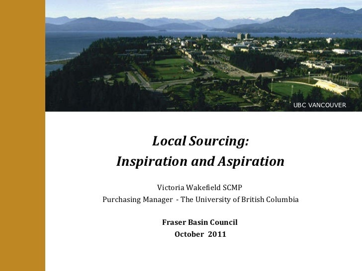 Local Sourcing: Inspiration and Aspiration Victoria Wakefield SCMP  Purchasing Manager  - The University of British Columb...