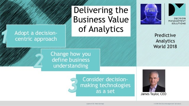 @jamet123 #decisionmgt © 2018 Decision Management Solutions James Taylor, CEO Delivering the Business Value of Analytics P...