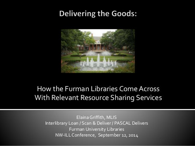 How the Furman Libraries Come Across  With Relevant Resource Sharing Services  Elaina Griffith, MLIS  Interlibrary Loan / ...