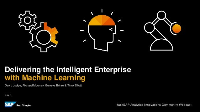 PUBLIC David Judge, Richard Mooney, Geneva Briner & Timo Elliott Delivering the Intelligent Enterprise with Machine Learni...