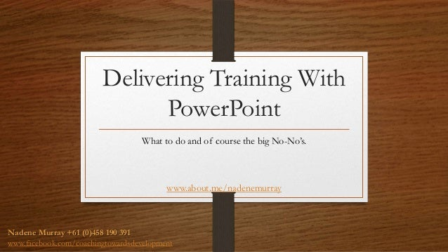 Delivering Training With PowerPoint What to do and of course the big No-No's. www.about.me/nadenemurray Nadene Murray +61 ...