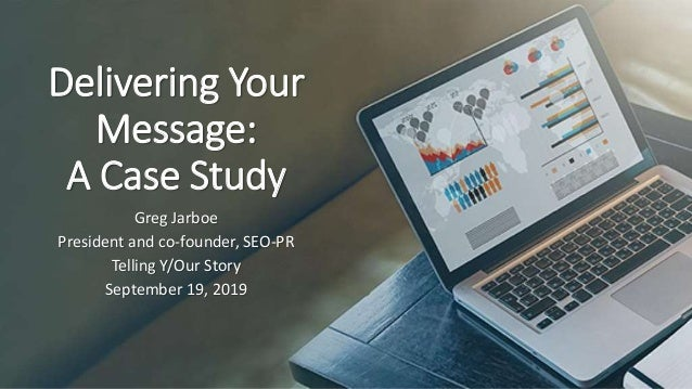 Delivering Your Message: A Case Study Greg Jarboe President and co-founder, SEO-PR Telling Y/Our Story September 19, 2019
