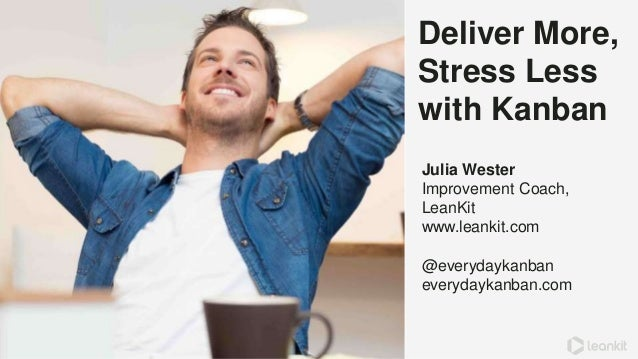 Deliver More, Stress Less with Kanban Julia Wester Improvement Coach, LeanKit www.leankit.com @everydaykanban everydaykanb...