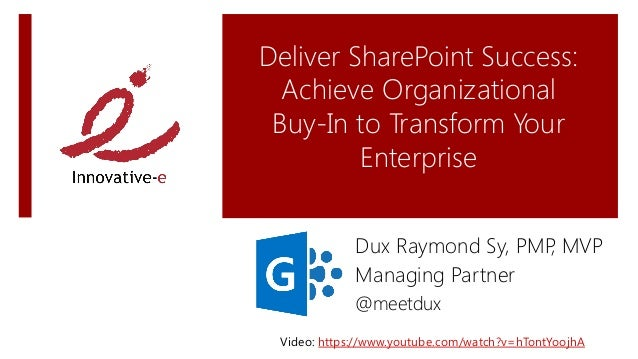 Deliver SharePoint Success:Achieve Organizational Buy-In to Transform YourEnterpriseDux Raymond Sy, PMP, MVPManaging Part...