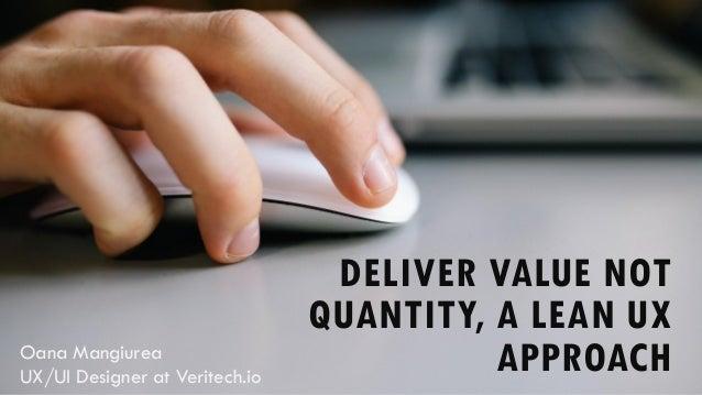 DELIVER VALUE NOT QUANTITY, A LEAN UX APPROACHOana Mangiurea UX/UI Designer at Veritech.io