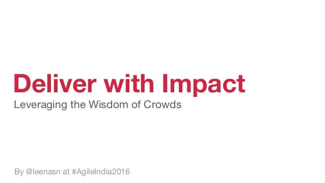 Deliver with Impact By @leenasn at #AgileIndia2016 Leveraging the Wisdom of Crowds