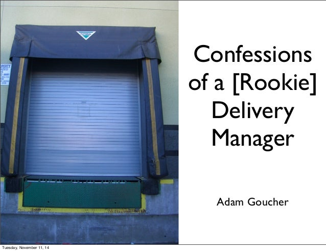 Confessions  of a [Rookie]  Delivery  Manager  Adam Goucher  Tuesday, November 11, 14