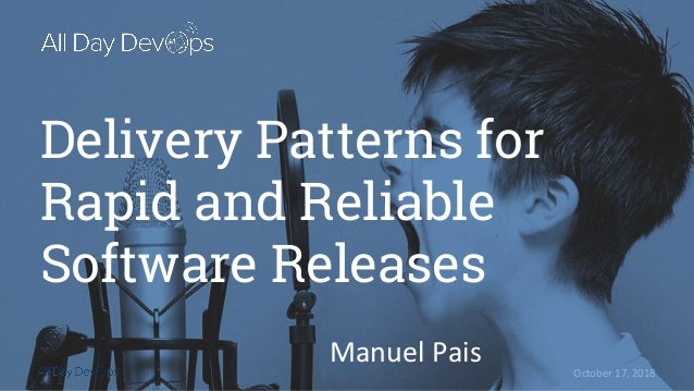 October 17, 2018 Delivery Patterns for Rapid and Reliable Software Releases Manuel Pais