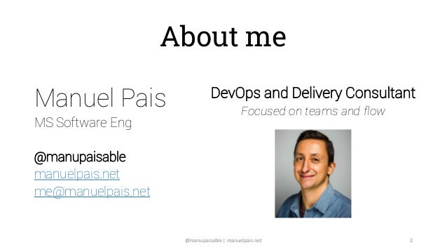 About me Manuel Pais MS Software Eng @manupaisable manuelpais.net me@manuelpais.net DevOps and Delivery Consultant Focused...