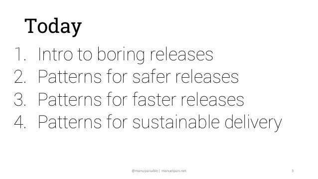 @manupaisable | manuelpais.net 3 Today 1. Intro to boring releases 2. Patterns for safer releases 3. Patterns for faster r...