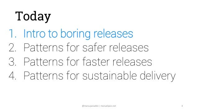 @manupaisable | manuelpais.net 4 Today 1. Intro to boring releases 2. Patterns for safer releases 3. Patterns for faster r...