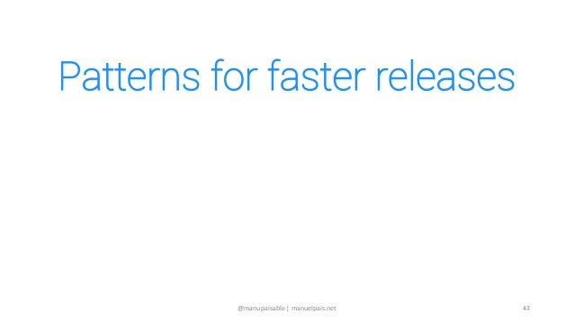 Patterns for faster releases 1. Identify & remove bottlenecks 2. Shorten path to production 3. Continuous pruning 44@manup...