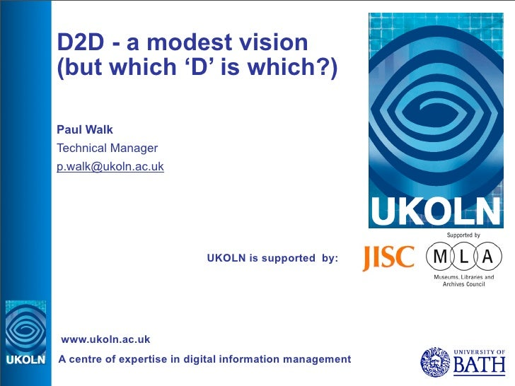 D2D - a modest vision (but which 'D' is which?)  Paul Walk Technical Manager p.walk@ukoln.ac.uk                           ...