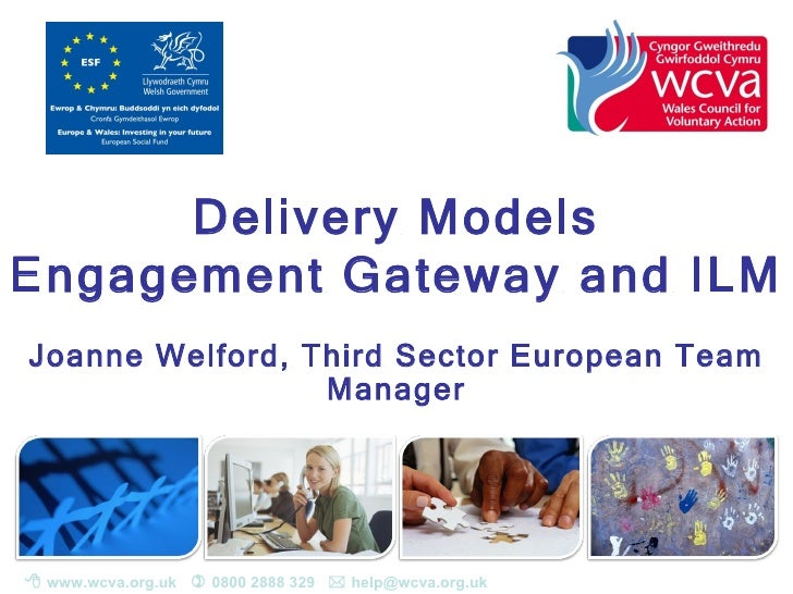 Delivery ModelsEngagement Gateway and ILMJoanne Welford, Third Sector European Team                 Manager www.wcva.org....