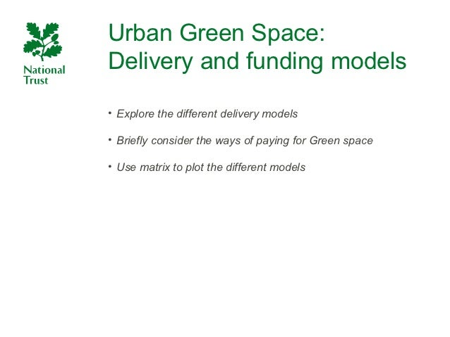 Urban Green Space:Delivery and funding models• Explore the different delivery models• Briefly consider the ways of paying ...