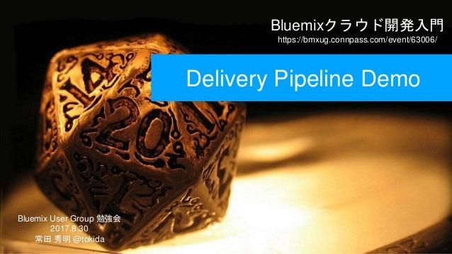 Bluemixクラウド開発入門 https://bmxug.connpass.com/event/63006/ Bluemix User Group 勉強会 2017.8.30 常田 秀明 @tokida Delivery Pipeline D...