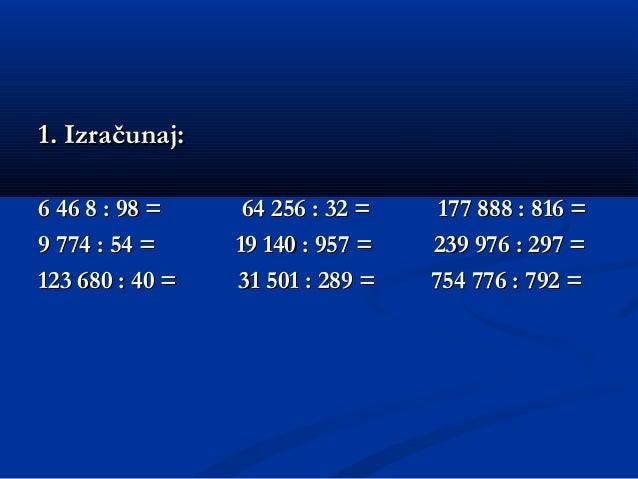 1. Izračunaj:1. Izračunaj: 6 46 8 : 98 = 64 256 : 32 = 177 888 : 816 =6 46 8 : 98 = 64 256 : 32 = 177 888 : 816 = 9 774 : ...