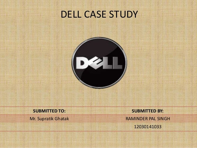 DELL CASE STUDY SUBMITTED TO:              SUBMITTED BY:Mr. Supratik Ghatak       RAMINDER PAL SINGH                      ...