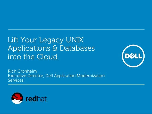 Lift Your Legacy UNIX Applications & Databases into the Cloud Rich Cronheim Executive Director, Dell Application Moderniza...