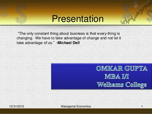 """Presentation 12/31/2015 Managerial Economics 1 """"The only constant thing about business is that every-thing is changing. We..."""