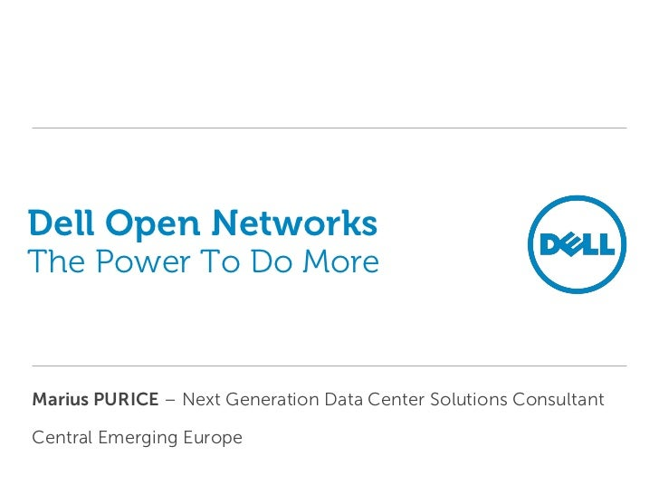 Dell Open NetworksThe Power To Do MoreMarius PURICE – Next Generation Data Center Solutions ConsultantCentral Emerging Eur...