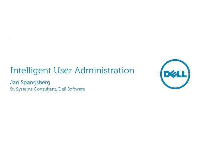 Intelligent User Administration Jan Spangsberg Sr. Systems Consultant, Dell Software
