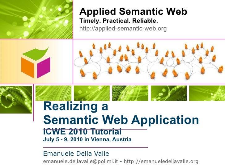 Realizing a Semantic Web Application ICWE 2010 Tutorial July5-9,2010 in Vienna, Austria <ul><li>Emanuele Della Valle <...