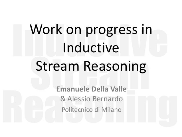 Inductive Stream Reasoning Work on progress in Inductive Stream Reasoning Emanuele Della Valle & Alessio Bernardo Politecn...