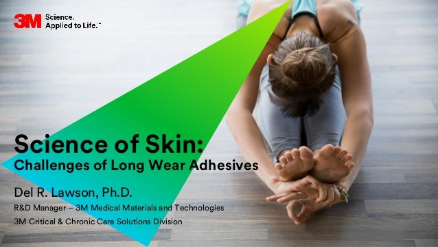 Science of Skin: Challenges of Long Wear Adhesives Del R. Lawson, Ph.D. R&D Manager – 3M Medical Materials and Technologie...