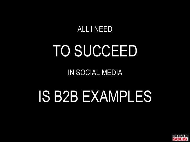 ALL I NEED<br />TO SUCCEED<br />IN SOCIAL MEDIA<br />IS B2B EXAMPLES<br />