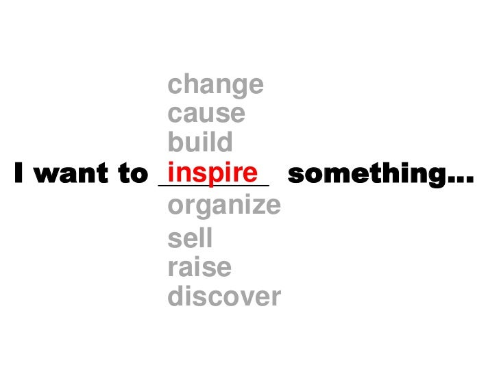 change<br />cause<br />build<br />inspire<br />I want to   something…<br />organize<br />sell<br />raise<br />discover<br />