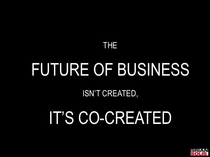 THE<br />FUTURE OF BUSINESS<br />ISN'T CREATED,<br />IT'S CO-CREATED<br />