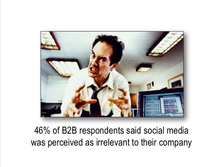 46% of B2B respondents said social media was perceived as irrelevant to their company<br />