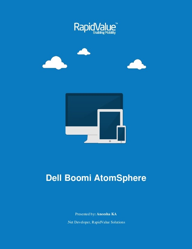 Dell Boomi AtomSphere Presented by: Aneesha KA .Net Developer, RapidValue Solutions