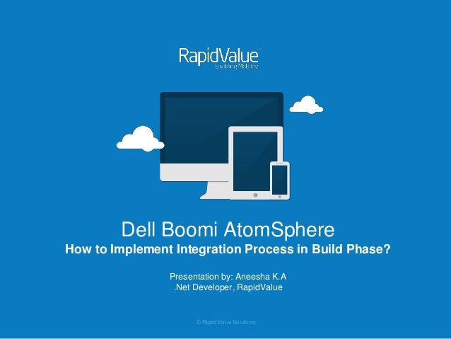 © RapidValue Solutions Dell Boomi AtomSphere How to Implement Integration Process in Build Phase? Presentation by: Aneesha...