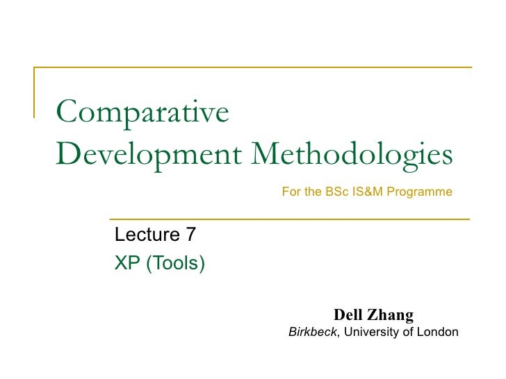 Comparative  Development Methodologies Lecture 7 XP (Tools) For the BSc IS&M Programme Dell Zhang Birkbeck , University of...