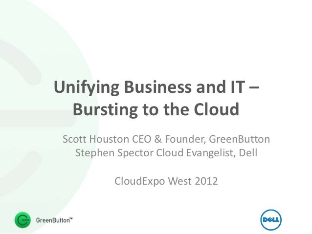 Unifying Business and IT –  Bursting to the Cloud Scott Houston CEO & Founder, GreenButton   Stephen Spector Cloud Evangel...