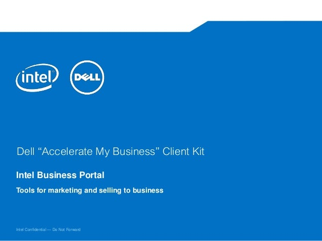 "Intel Confidential — Do Not Forward Dell ""Accelerate My Business"" Client Kit Intel Business Portal Tools for marketing and..."