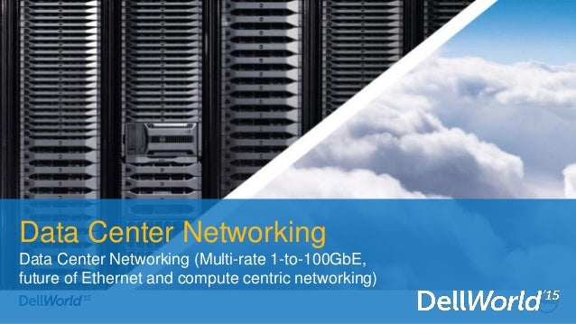 Data Center Networking Data Center Networking (Multi-rate 1-to-100GbE, future of Ethernet and compute centric networking)