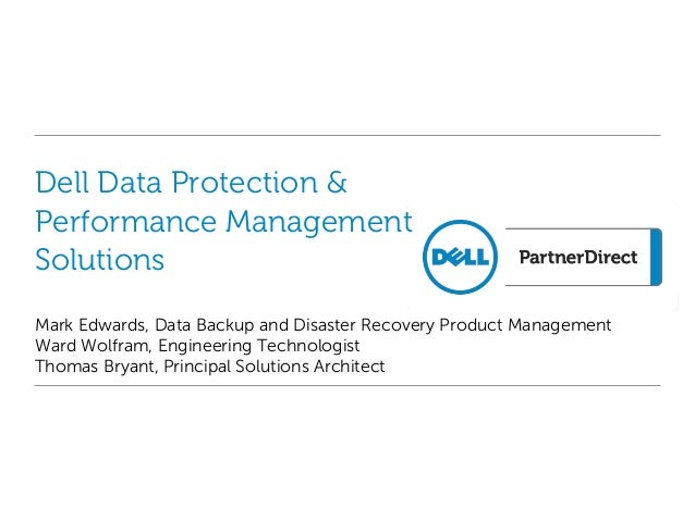 Dell Data Protection &Performance ManagementSolutionsMark Edwards, Data Backup and Disaster Recovery Product ManagementWar...