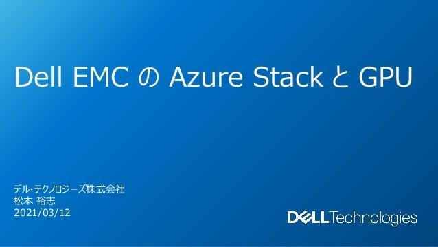 Dell EMC の Azure Stack と GPU デル・テクノロジーズ株式会社 松本 裕志 2021/03/12