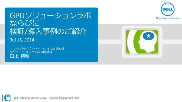 Dell | Enterprise Solution Group – Business Development Team GPUソリューションラボ ならびに 検証/導入事例のご紹介 Jul 16, 2014 エンタプライズソリューション統括本部...