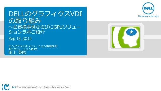 Dell | Enterprise Solution Group – Business Development Team DELLのグラフィクスVDI の取り組み ~お客様事例ならびにGPUソリュー ションラボご紹介 Sep 18, 2015 ...