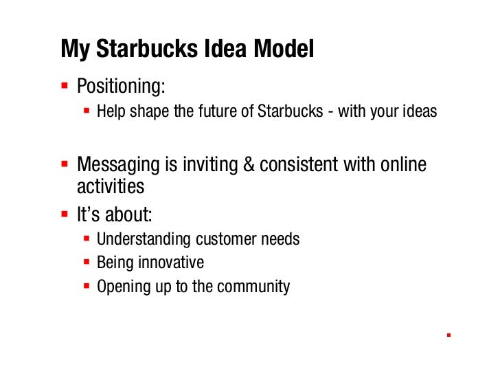 My Starbucks Idea Model  Positioning:    Help shape the future of Starbucks - with your ideas    Messaging is inviting & c...
