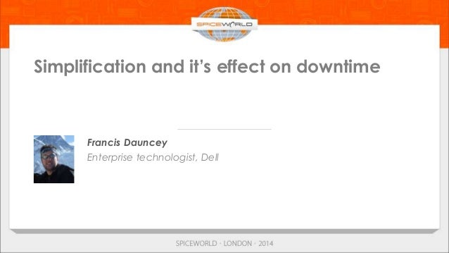 Simplification and it's effect on downtime Francis Dauncey Enterprise technologist, Dell