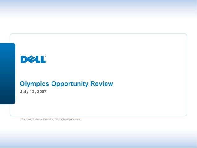 Olympics Opportunity ReviewJuly 13, 2007DELL CONFIDENTIAL — FOR USE UNDER CUSTOMER NDA ONLY