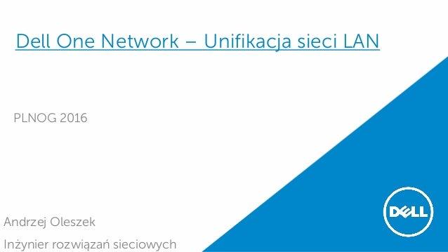 Dell One Network – Unifikacja sieci LAN PLNOG 2016 Andrzej Oleszek Inżynier rozwiązań sieciowych