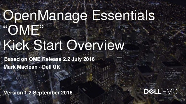 """OpenManage Essentials """"OME"""" Kick Start Overview Based on OME Release 2.2 July 2016 Version 1.2 September 2016 Mark Maclean..."""