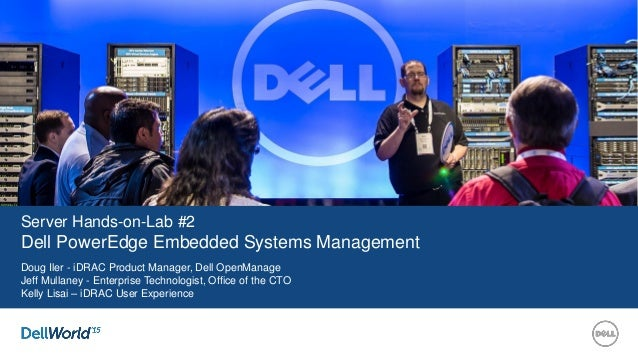 Server Hands-on-Lab #2 Dell PowerEdge Embedded Systems Management Doug Iler - iDRAC Product Manager, Dell OpenManage Jeff ...
