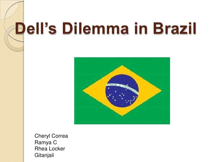dells dilemma in brazil Dells dilemma in brazil: negotiating at the state level case solution, dell has recently launched to determine a site selection process in brazil, where its manufacturing plant in this country, which will be its first producti.